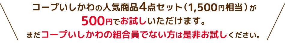 コープいしかわの人気商品4点セット(1,500円相当)が500円でお試しいただけます。まだコープいしかわの組合員でない方は是非お試しください。